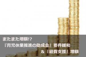 またまた増額!? 『育児休業推進の助成金』要件緩和 &『経費支援』増額