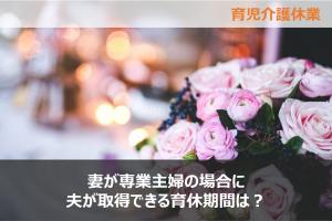 妻が専業主婦の場合に夫が取得できる育休期間は?