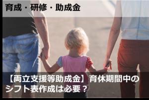 【両立支援等助成金】育休期間中のシフト表作成は必要?
