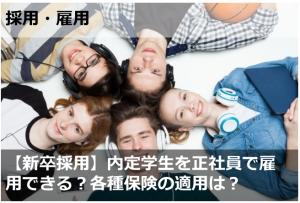 【新卒採用】内定学生を正社員で雇用できる?各種保険の適用は?
