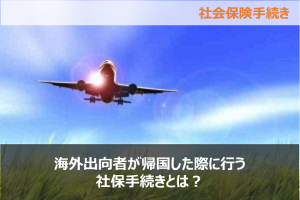 海外出向者が帰国した際に行う社保手続きとは?