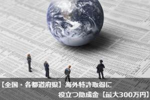 【全国・各都道府県】海外特許取得に役立つ助成金【最大300万円】
