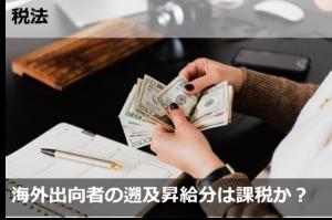 海外出向者の遡及昇給は課税か?