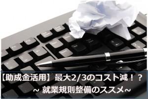 【助成金活用】最大2/3のコスト減!? 就業規則整備のススメ