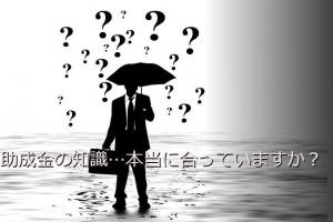 助成金の知識…本当に合っていますか?【まとめ編】